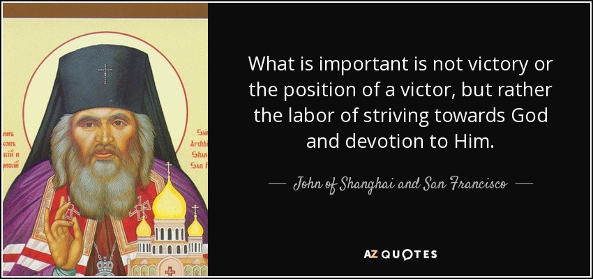 What is important is not victory or the position of a victor, but rather the labor of striving towards God and devotion to Him. - John of Shanghai and San Francisco