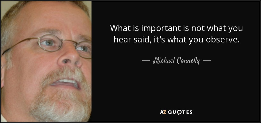 What is important is not what you hear said, it's what you observe. - Michael Connelly