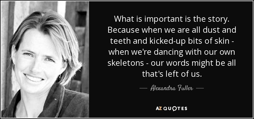 What is important is the story. Because when we are all dust and teeth and kicked-up bits of skin - when we're dancing with our own skeletons - our words might be all that's left of us. - Alexandra Fuller
