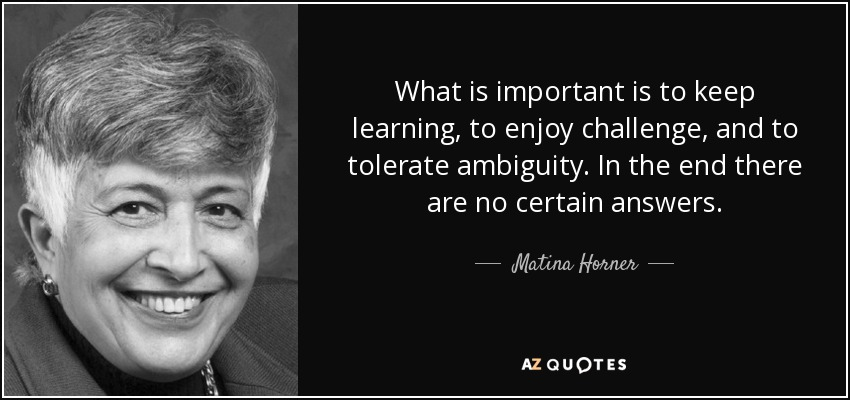 What is important is to keep learning, to enjoy challenge, and to tolerate ambiguity. In the end there are no certain answers. - Matina Horner