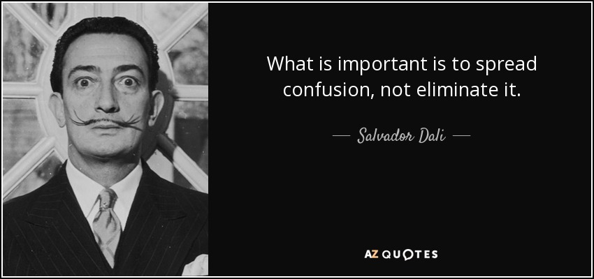 What is important is to spread confusion, not eliminate it. - Salvador Dali