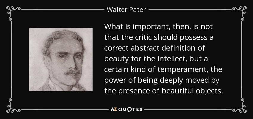 What is important, then, is not that the critic should possess a correct abstract definition of beauty for the intellect, but a certain kind of temperament, the power of being deeply moved by the presence of beautiful objects. - Walter Pater