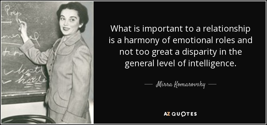 What is important to a relationship is a harmony of emotional roles and not too great a disparity in the general level of intelligence. - Mirra Komarovsky