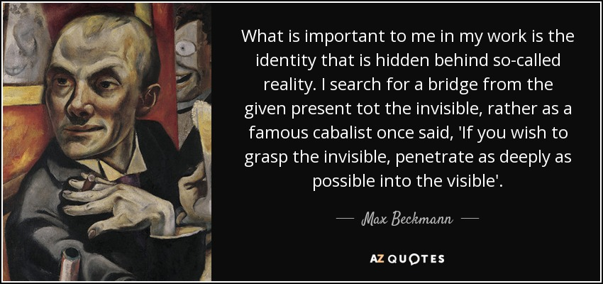 What is important to me in my work is the identity that is hidden behind so-called reality. I search for a bridge from the given present tot the invisible, rather as a famous cabalist once said, 'If you wish to grasp the invisible, penetrate as deeply as possible into the visible'. - Max Beckmann
