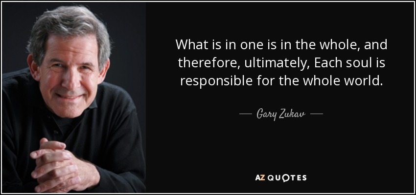 What is in one is in the whole, and therefore, ultimately, Each soul is responsible for the whole world. - Gary Zukav
