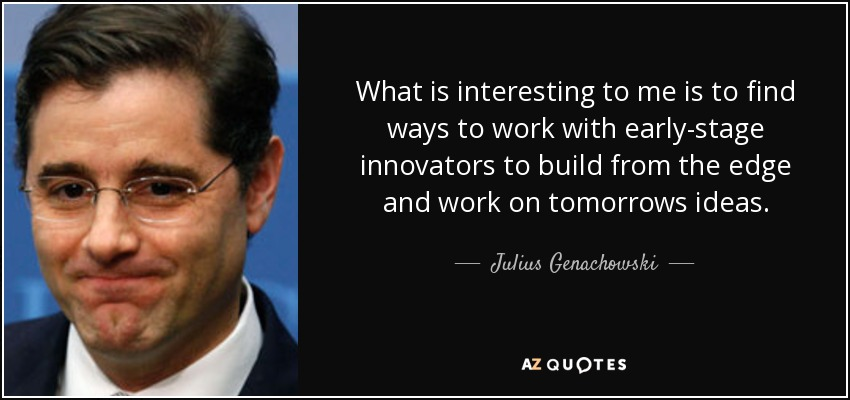 What is interesting to me is to find ways to work with early-stage innovators to build from the edge and work on tomorrows ideas. - Julius Genachowski