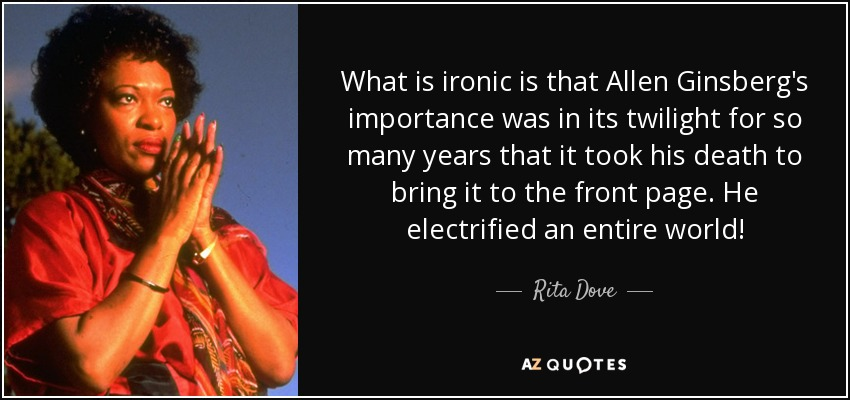 What is ironic is that Allen Ginsberg's importance was in its twilight for so many years that it took his death to bring it to the front page. He electrified an entire world! - Rita Dove