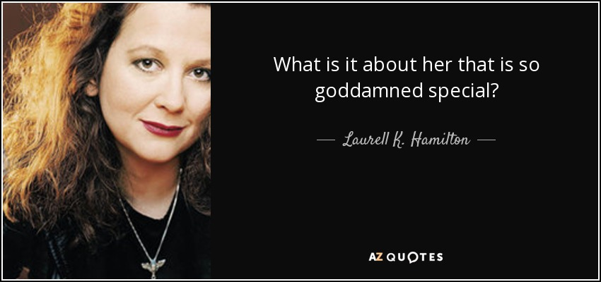 What is it about her that is so goddamned special? - Laurell K. Hamilton