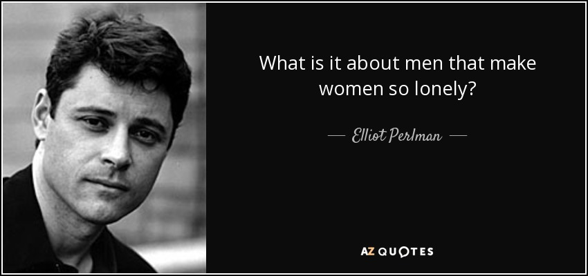 What is it about men that make women so lonely? - Elliot Perlman