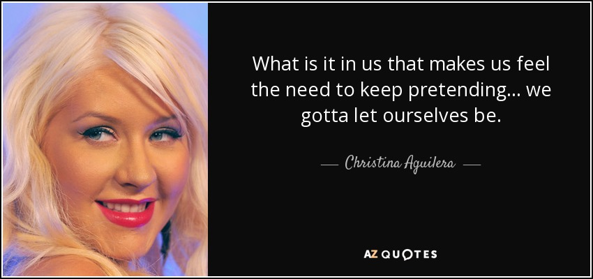 What is it in us that makes us feel the need to keep pretending... we gotta let ourselves be. - Christina Aguilera