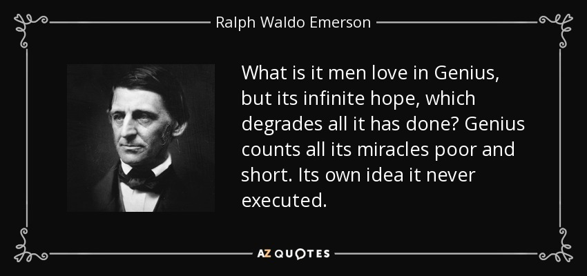 What is it men love in Genius, but its infinite hope, which degrades all it has done? Genius counts all its miracles poor and short. Its own idea it never executed. - Ralph Waldo Emerson
