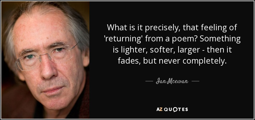 What is it precisely, that feeling of 'returning' from a poem? Something is lighter, softer, larger - then it fades, but never completely. - Ian Mcewan