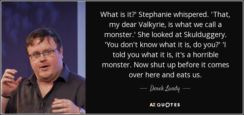 What is it?' Stephanie whispered. 'That, my dear Valkyrie, is what we call a monster.' She looked at Skulduggery. 'You don't know what it is, do you?' 'I told you what it is, it's a horrible monster. Now shut up before it comes over here and eats us. - Derek Landy