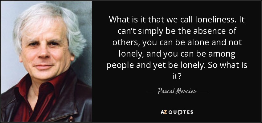 What is it that we call loneliness. It can't simply be the absence of others, you can be alone and not lonely, and you can be among people and yet be lonely. So what is it? - Pascal Mercier