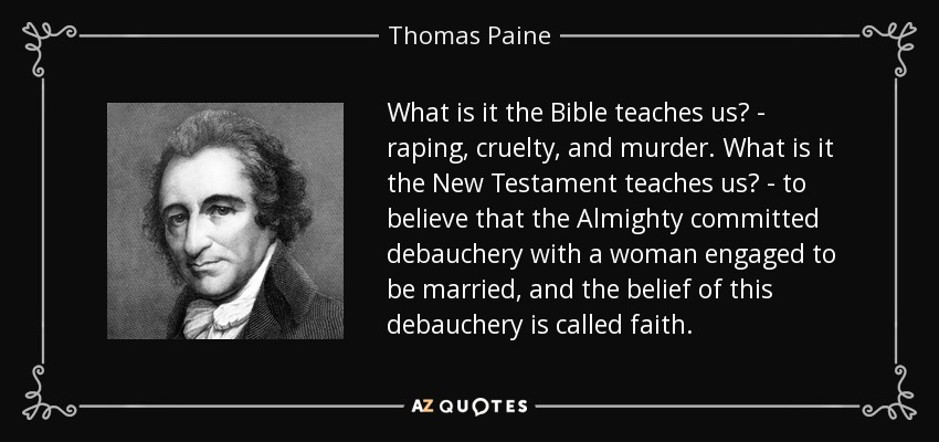 What is it the Bible teaches us? - raping, cruelty, and murder. What is it the New Testament teaches us? - to believe that the Almighty committed debauchery with a woman engaged to be married, and the belief of this debauchery is called faith. - Thomas Paine