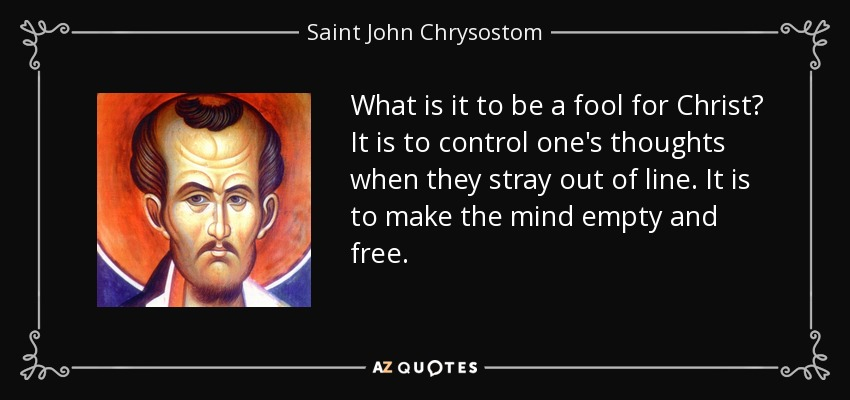 What is it to be a fool for Christ? It is to control one's thoughts when they stray out of line. It is to make the mind empty and free... - Saint John Chrysostom
