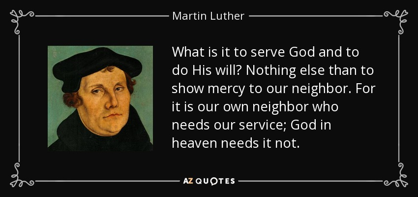 What is it to serve God and to do His will? Nothing else than to show mercy to our neighbor. For it is our own neighbor who needs our service; God in heaven needs it not. - Martin Luther