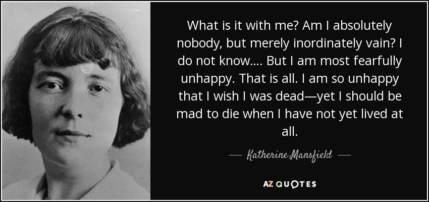 What is it with me? Am I absolutely nobody, but merely inordinately vain? I do not know…. But I am most fearfully unhappy. That is all. I am so unhappy that I wish I was dead—yet I should be mad to die when I have not yet lived at all. - Katherine Mansfield