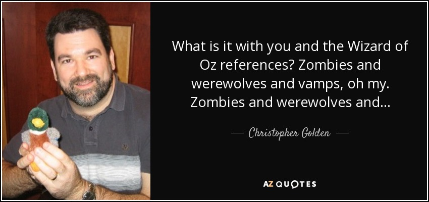 What is it with you and the Wizard of Oz references? Zombies and werewolves and vamps, oh my. Zombies and werewolves and... - Christopher Golden