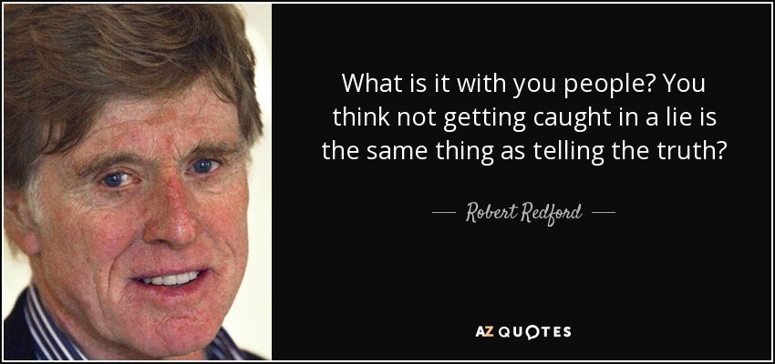 What is it with you people? You think not getting caught in a lie is the same thing as telling the truth? - Robert Redford