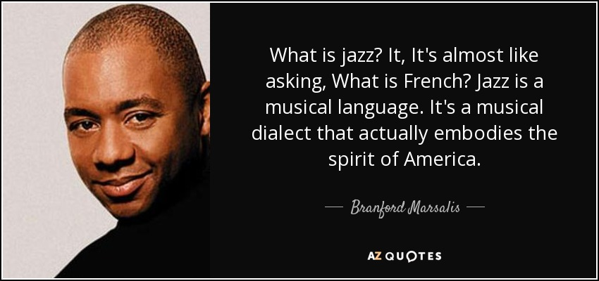 What is jazz? It, It's almost like asking, What is French? Jazz is a musical language. It's a musical dialect that actually embodies the spirit of America. - Branford Marsalis