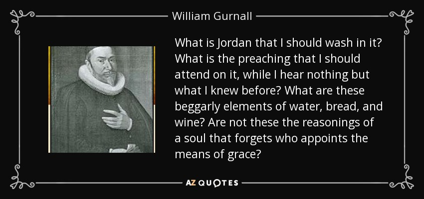 What is Jordan that I should wash in it? What is the preaching that I should attend on it, while I hear nothing but what I knew before? What are these beggarly elements of water, bread, and wine? Are not these the reasonings of a soul that forgets who appoints the means of grace? - William Gurnall