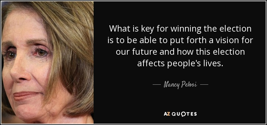 What is key for winning the election is to be able to put forth a vision for our future and how this election affects people's lives. - Nancy Pelosi