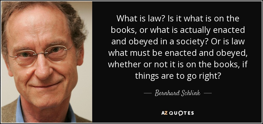 What is law? Is it what is on the books, or what is actually enacted and obeyed in a society? Or is law what must be enacted and obeyed, whether or not it is on the books, if things are to go right? - Bernhard Schlink