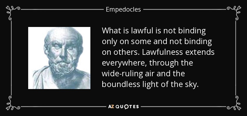 What is lawful is not binding only on some and not binding on others. Lawfulness extends everywhere, through the wide-ruling air and the boundless light of the sky. - Empedocles