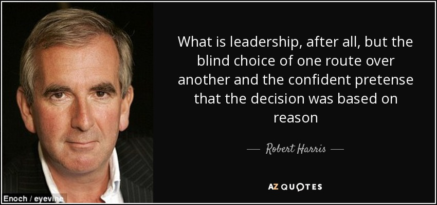 What is leadership, after all, but the blind choice of one route over another and the confident pretense that the decision was based on reason - Robert Harris
