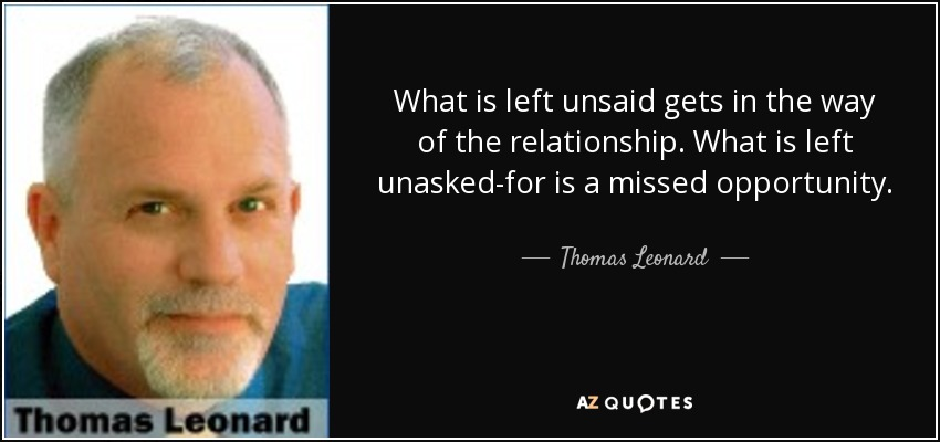 What is left unsaid gets in the way of the relationship. What is left unasked-for is a missed opportunity. - Thomas Leonard