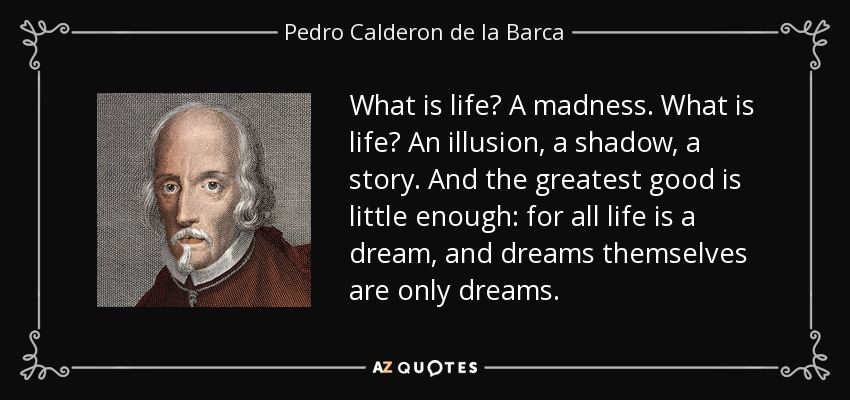 What is life? A madness. What is life? An illusion, a shadow, a story. And the greatest good is little enough: for all life is a dream, and dreams themselves are only dreams. - Pedro Calderon de la Barca