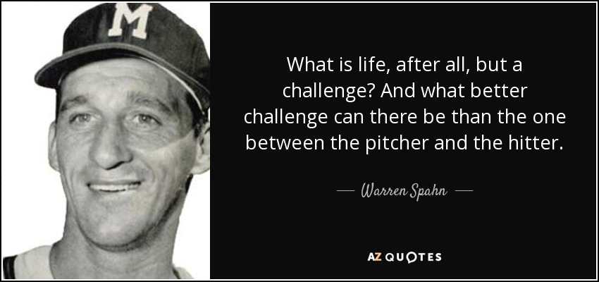 What is life, after all, but a challenge? And what better challenge can there be than the one between the pitcher and the hitter. - Warren Spahn