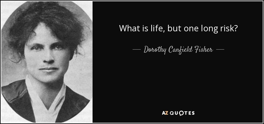 What is life, but one long risk? - Dorothy Canfield Fisher