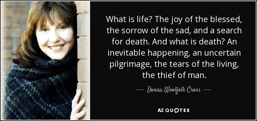 What is life? The joy of the blessed, the sorrow of the sad, and a search for death. And what is death? An inevitable happening, an uncertain pilgrimage, the tears of the living, the thief of man. - Donna Woolfolk Cross
