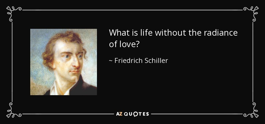 What is life without the radiance of love? - Friedrich Schiller