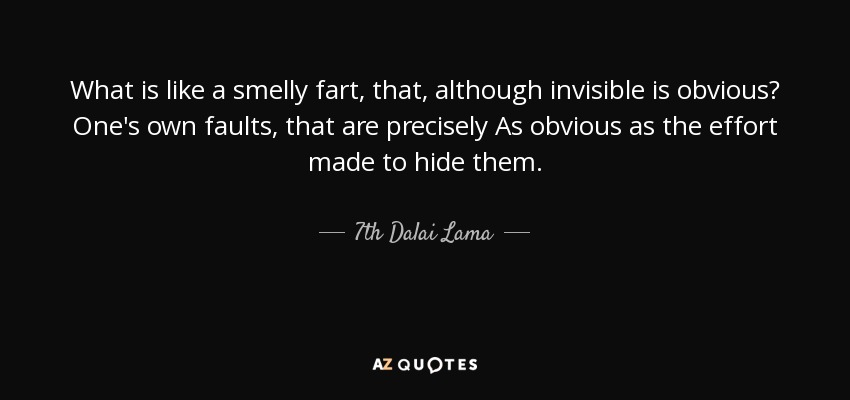 What is like a smelly fart, that, although invisible is obvious? One's own faults, that are precisely As obvious as the effort made to hide them. - 7th Dalai Lama