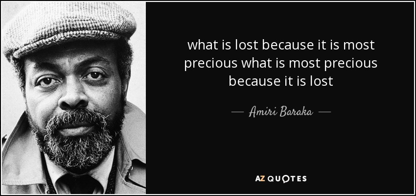 what is lost because it is most precious what is most precious because it is lost - Amiri Baraka