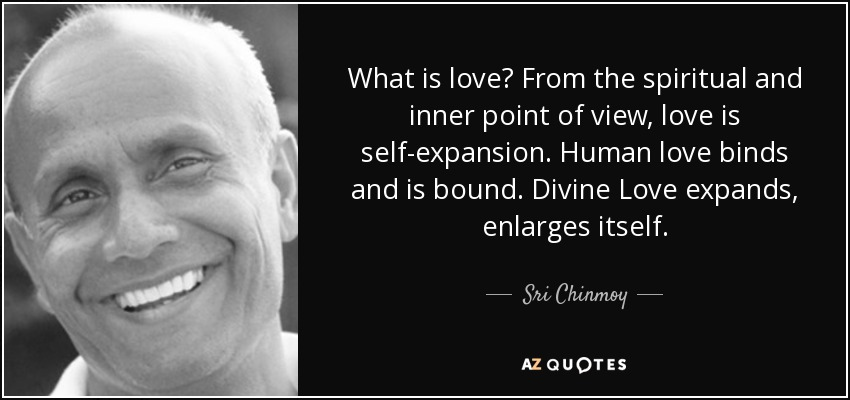What is love? From the spiritual and inner point of view, love is self-expansion. Human love binds and is bound. Divine Love expands, enlarges itself. - Sri Chinmoy