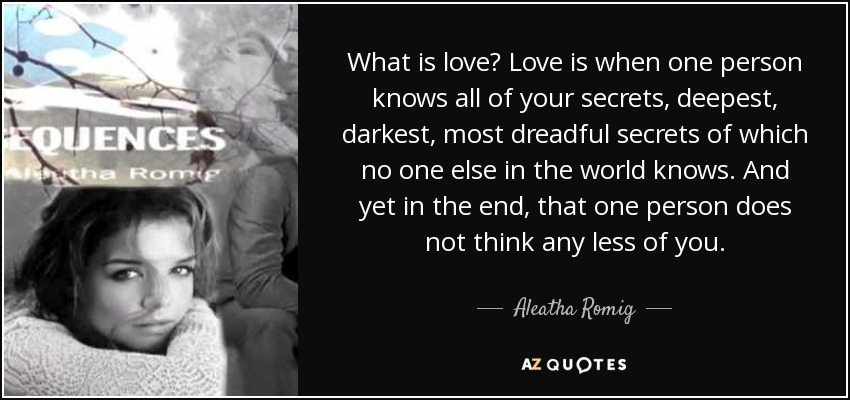 What is love? Love is when one person knows all of your secrets, deepest, darkest, most dreadful secrets of which no one else in the world knows. And yet in the end, that one person does not think any less of you. - Aleatha Romig