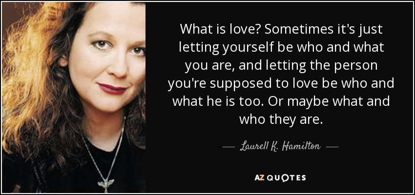 What is love? Sometimes it's just letting yourself be who and what you are, and letting the person you're supposed to love be who and what he is too. Or maybe what and who they are. - Laurell K. Hamilton