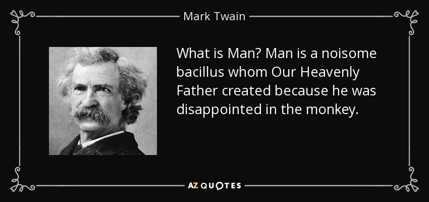 What is Man? Man is a noisome bacillus whom Our Heavenly Father created because he was disappointed in the monkey. - Mark Twain