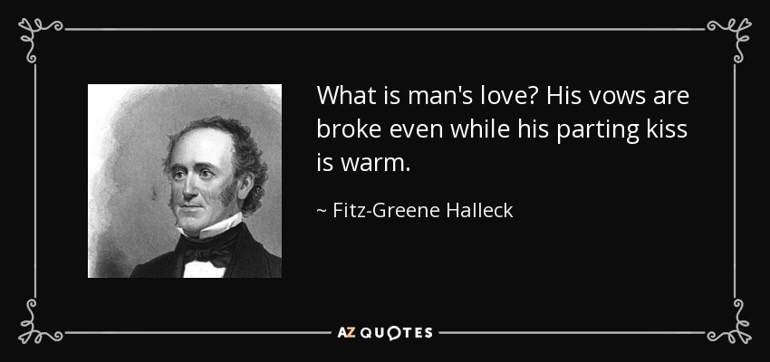 What is man's love? His vows are broke even while his parting kiss is warm. - Fitz-Greene Halleck