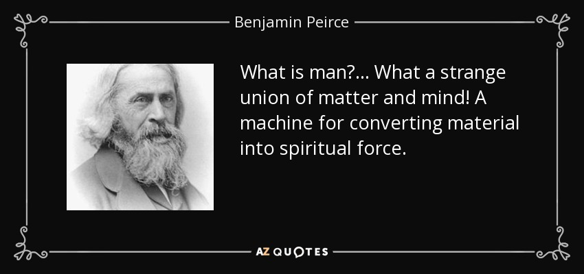 What is man? ... What a strange union of matter and mind! A machine for converting material into spiritual force. - Benjamin Peirce
