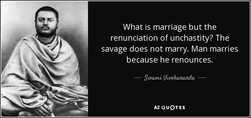 What is marriage but the renunciation of unchastity? The savage does not marry. Man marries because he renounces. - Swami Vivekananda