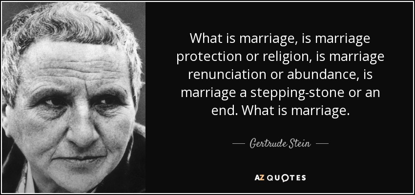 What is marriage, is marriage protection or religion, is marriage renunciation or abundance, is marriage a stepping-stone or an end. What is marriage. - Gertrude Stein