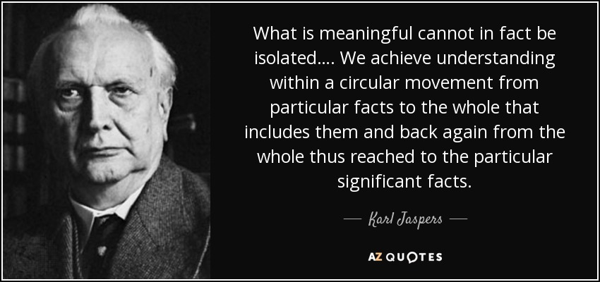 What is meaningful cannot in fact be isolated…. We achieve understanding within a circular movement from particular facts to the whole that includes them and back again from the whole thus reached to the particular significant facts. - Karl Jaspers