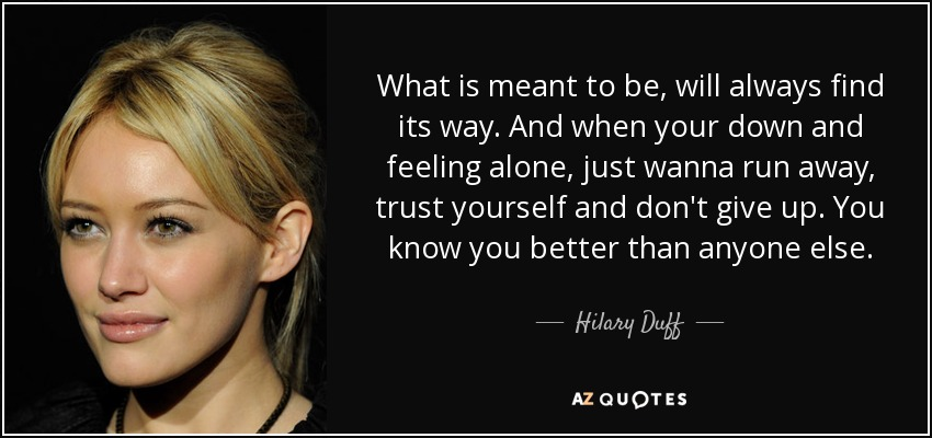 What is meant to be, will always find its way. And when your down and feeling alone, just wanna run away, trust yourself and don't give up. You know you better than anyone else. - Hilary Duff