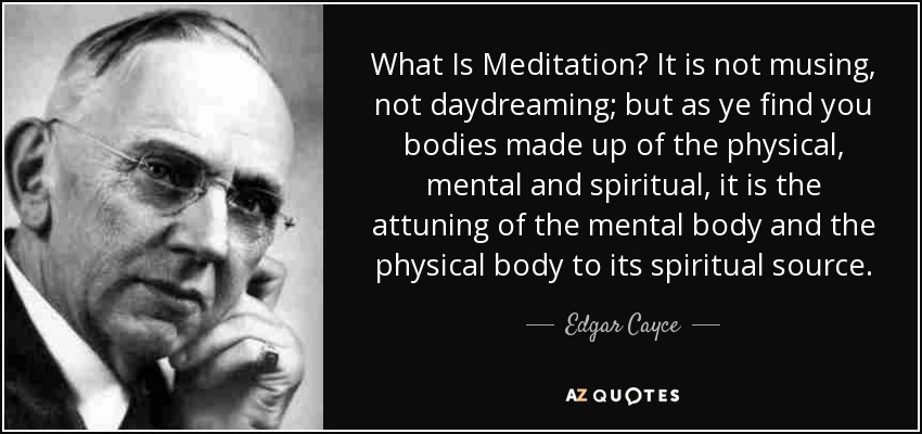 What Is Meditation? It is not musing, not daydreaming; but as ye find you bodies made up of the physical, mental and spiritual, it is the attuning of the mental body and the physical body to its spiritual source. - Edgar Cayce