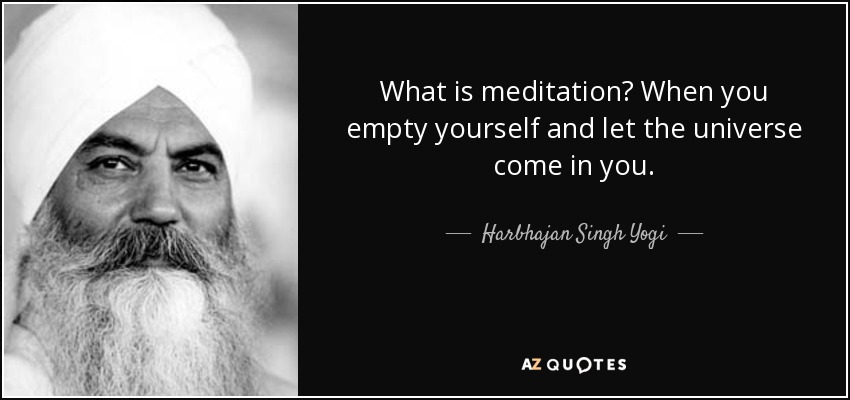 What is meditation? When you empty yourself and let the universe come in you. - Harbhajan Singh Yogi